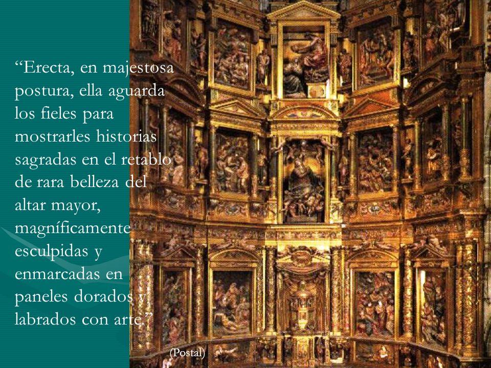Erecta, en majestosa postura, ella aguarda los fieles para mostrarles historias sagradas en el retablo de rara belleza del altar mayor, magníficamente esculpidas y enmarcadas en paneles dorados y labrados con arte.