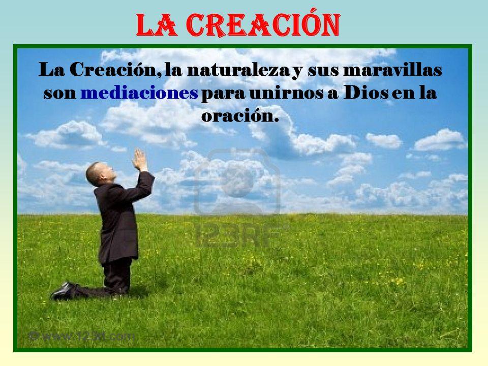 La Creación La Creación, la naturaleza y sus maravillas son mediaciones para unirnos a Dios en la oración.