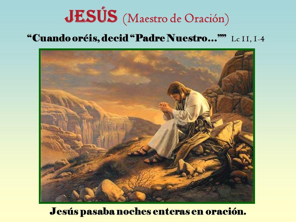 JESÚS (Maestro de Oración) Cuando oréis, decid Padre Nuestro… Lc 11, 1-4 Jesús pasaba noches enteras en oración.