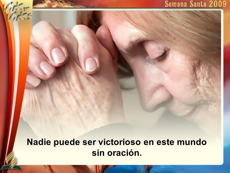 Nadie puede ser victorioso en este mundo sin oración.