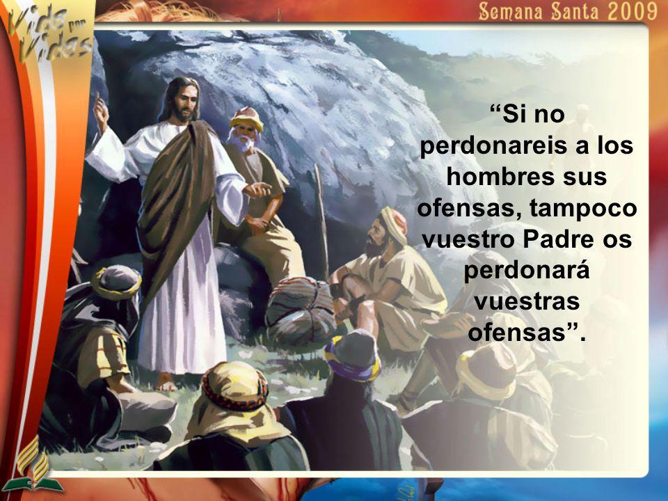 Si no perdonareis a los hombres sus ofensas, tampoco vuestro Padre os perdonará vuestras ofensas.