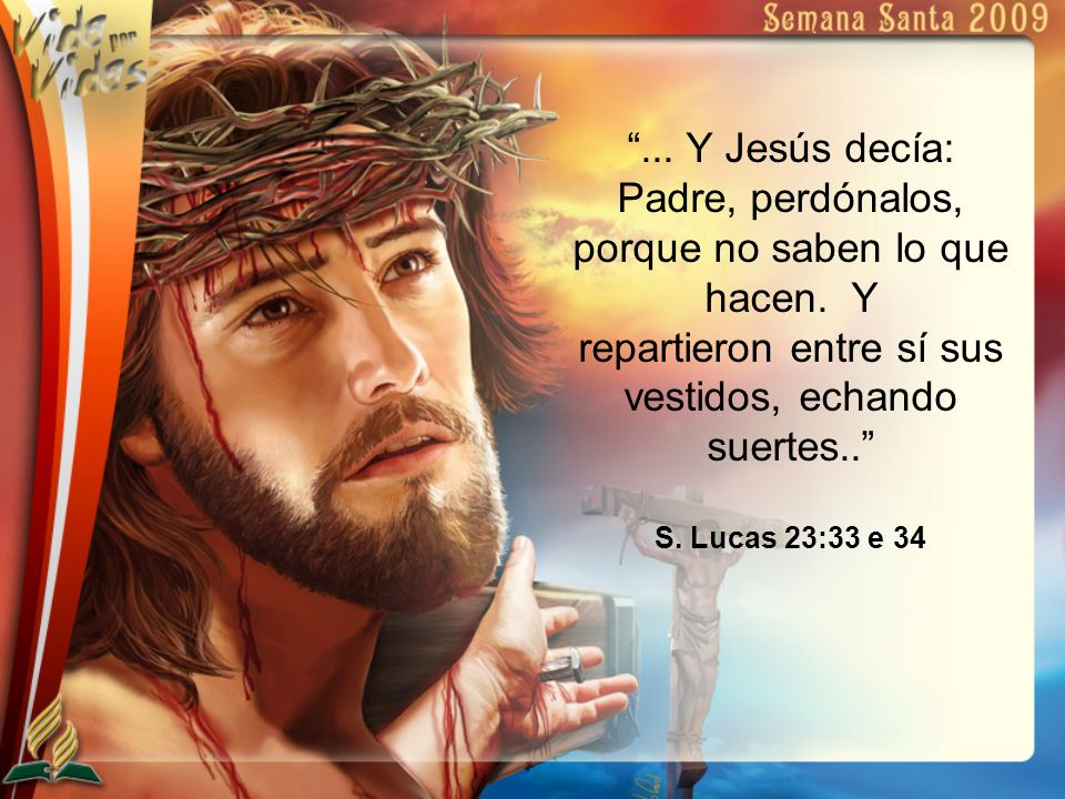 ... Y Jesús decía: Padre, perdónalos, porque no saben lo que hacen. Y repartieron entre sí sus vestidos, echando suertes.. S. Lucas 23:33 e 34