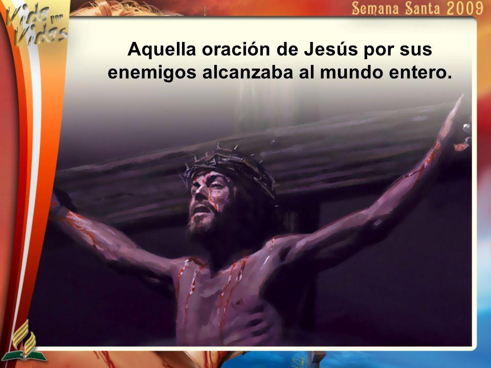 Aquella oración de Jesús por sus enemigos alcanzaba al mundo entero.