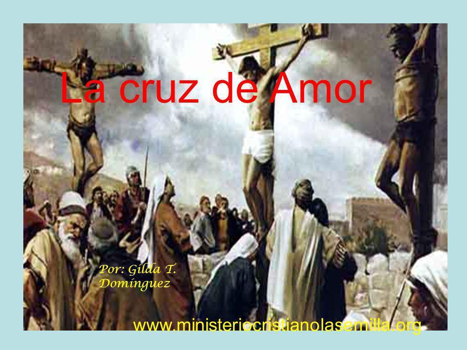 La cruz de Amor Por: Gilda T. Domínguez www.ministeriocristianolasemilla.org