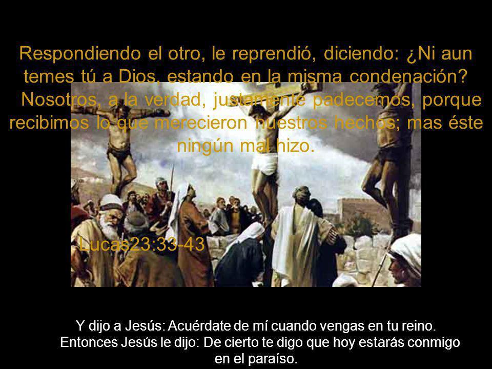Respondiendo el otro, le reprendió, diciendo: ¿Ni aun temes tú a Dios, estando en la misma condenación.
