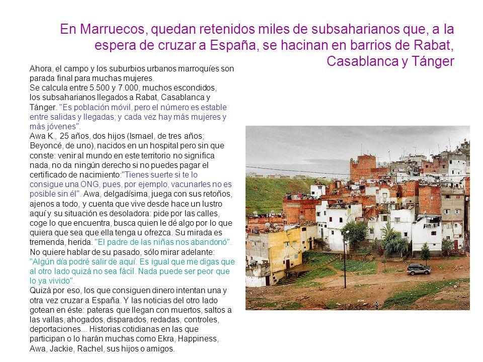 En Marruecos, quedan retenidos miles de subsaharianos que, a la espera de cruzar a España, se hacinan en barrios de Rabat, Casablanca y Tánger Ahora, el campo y los suburbios urbanos marroquíes son parada final para muchas mujeres.