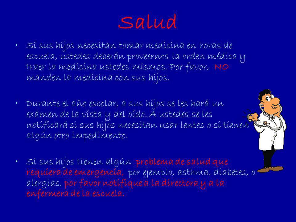 Salud Si sus hijos necesitan tomar medicina en horas de escuela, ustedes deberán proveernos la orden médica y traer la medicina ustedes mismos. Por fa
