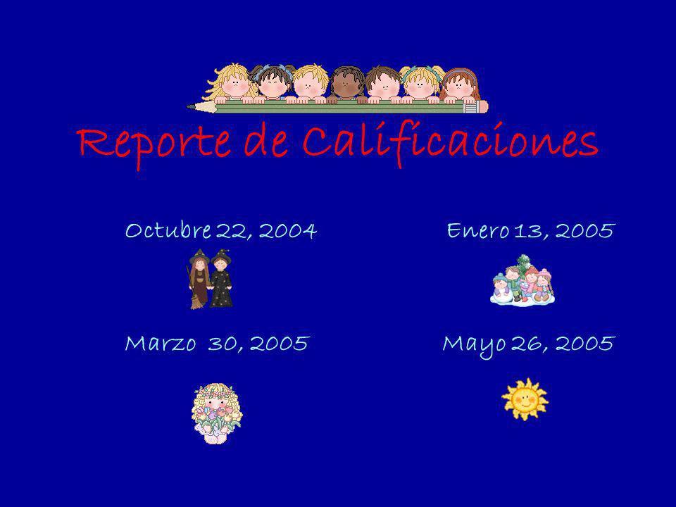 Reporte de Calificaciones Octubre 22, 2004 Enero 13, 2005 Marzo 30, 2005 Mayo 26, 2005