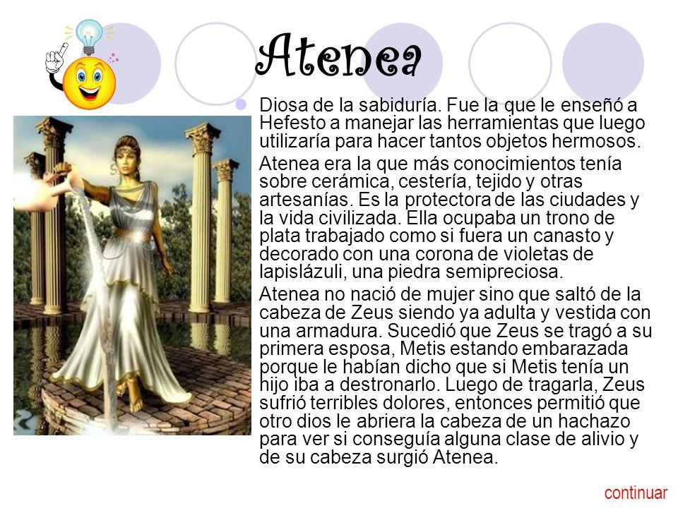 Atenea Diosa de la sabiduría. Fue la que le enseñó a Hefesto a manejar las herramientas que luego utilizaría para hacer tantos objetos hermosos. Atene