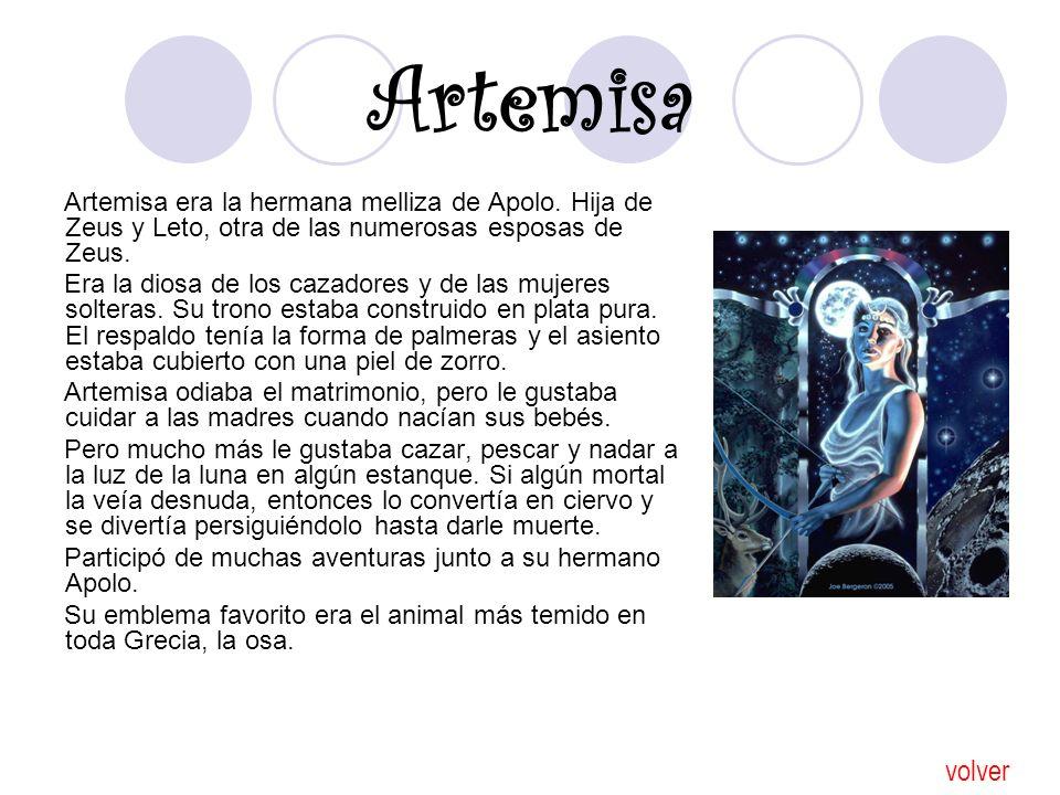 Artemisa Artemisa era la hermana melliza de Apolo. Hija de Zeus y Leto, otra de las numerosas esposas de Zeus. Era la diosa de los cazadores y de las