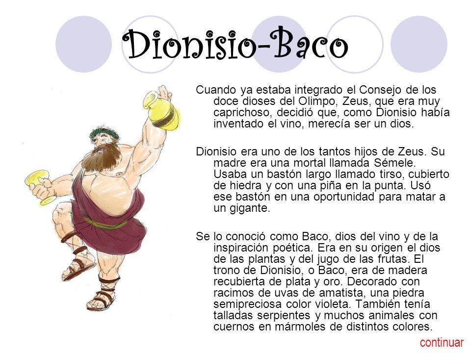 Dionisio-Baco Cuando ya estaba integrado el Consejo de los doce dioses del Olimpo, Zeus, que era muy caprichoso, decidió que, como Dionisio había inventado el vino, merecía ser un dios.