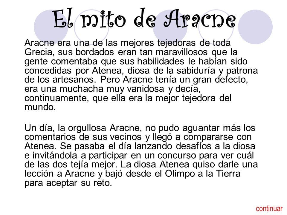 El mito de Aracne Aracne era una de las mejores tejedoras de toda Grecia, sus bordados eran tan maravillosos que la gente comentaba que sus habilidade