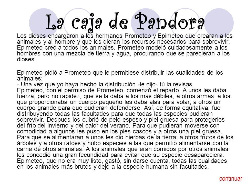 La caja de Pandora Los dioses encargaron a los hermanos Prometeo y Epimeteo que crearan a los animales y al hombre y que les dieran los recursos neces