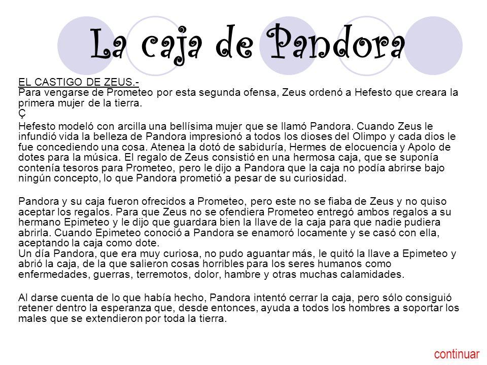 La caja de Pandora EL CASTIGO DE ZEUS.- Para vengarse de Prometeo por esta segunda ofensa, Zeus ordenó a Hefesto que creara la primera mujer de la tie