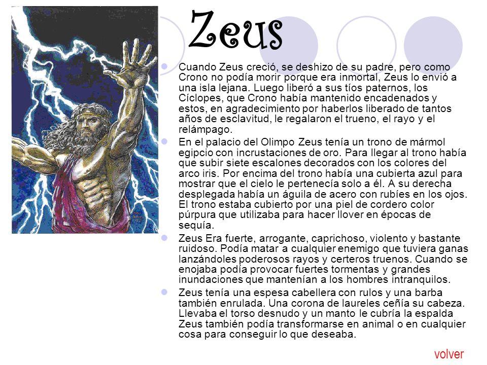 Zeus Cuando Zeus creció, se deshizo de su padre, pero como Crono no podía morir porque era inmortal, Zeus lo envió a una isla lejana. Luego liberó a s