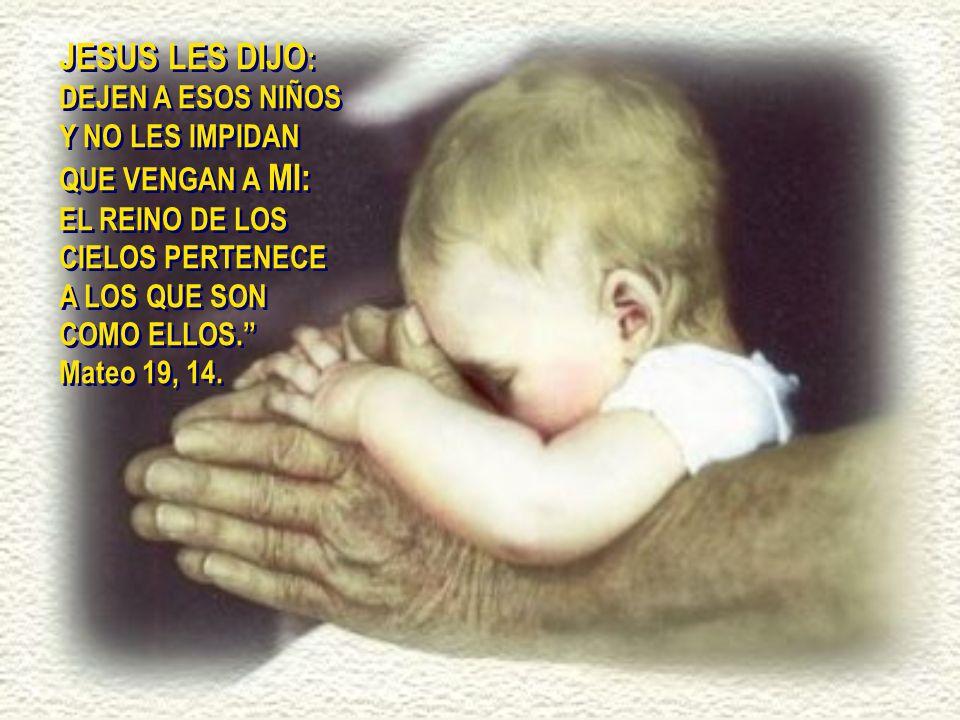 JESUS LES DIJO : DEJEN A ESOS NIÑOS Y NO LES IMPIDAN QUE VENGAN A MI: EL REINO DE LOS CIELOS PERTENECE A LOS QUE SON COMO ELLOS.