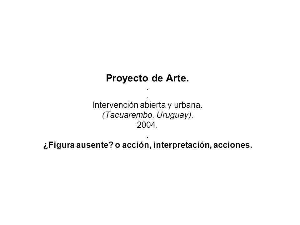 Proyecto de Arte... Intervención abierta y urbana. (Tacuarembo. Uruguay). 2004.. ¿Figura ausente? o acción, interpretación, acciones.