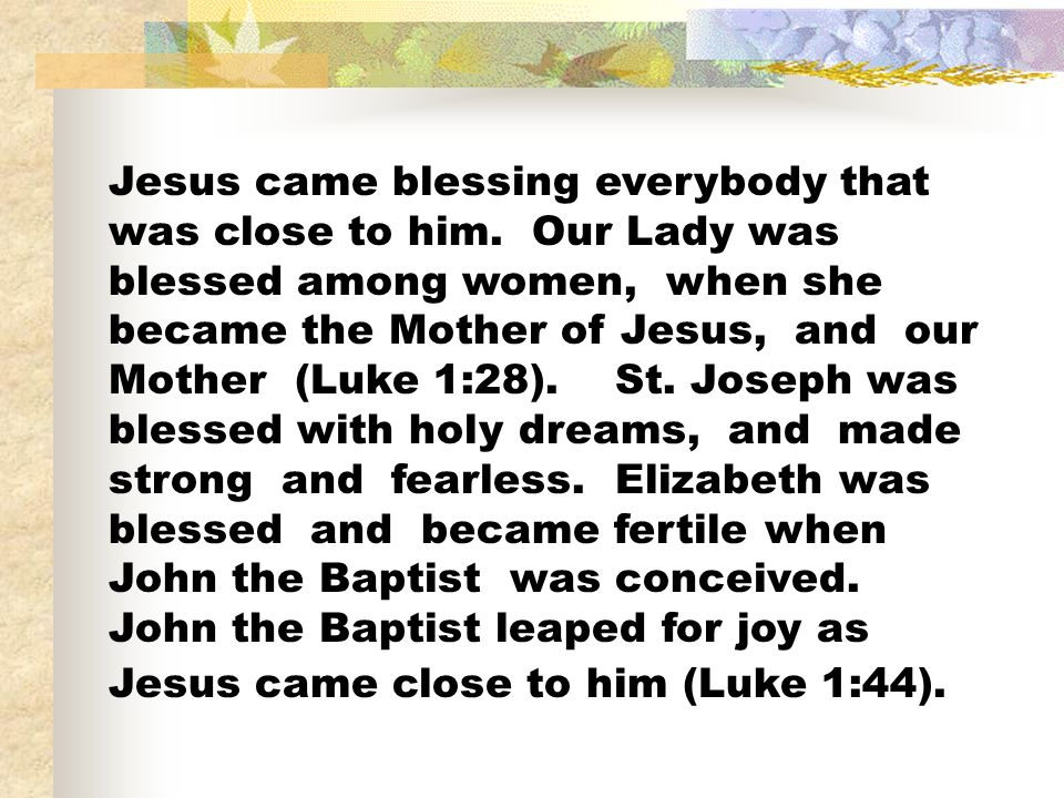 Jesus came blessing everybody that was close to him. Our Lady was blessed among women, when she became the Mother of Jesus, and our Mother (Luke 1:28)