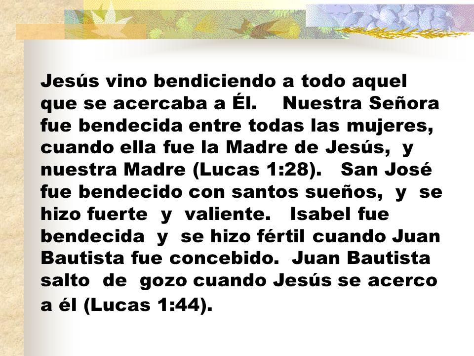 Jesús vino bendiciendo a todo aquel que se acercaba a Él. Nuestra Señora fue bendecida entre todas las mujeres, cuando ella fue la Madre de Jesús, y n