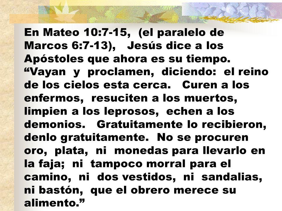 En Mateo 10:7-15, (el paralelo de Marcos 6:7-13), Jesús dice a los Apóstoles que ahora es su tiempo. Vayan y proclamen, diciendo: el reino de los ciel