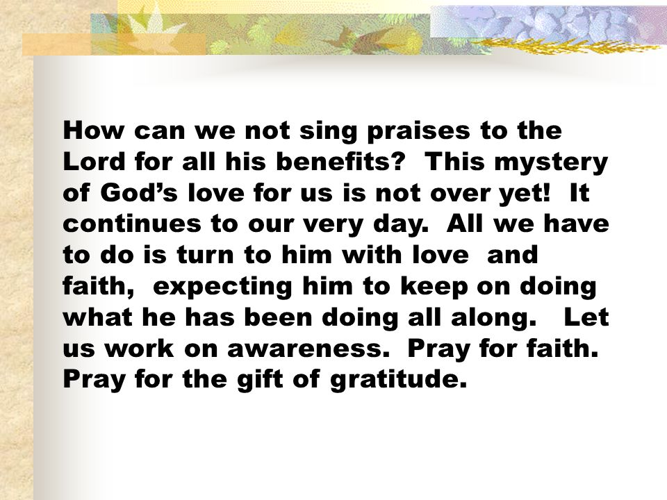 How can we not sing praises to the Lord for all his benefits? This mystery of Gods love for us is not over yet! It continues to our very day. All we h