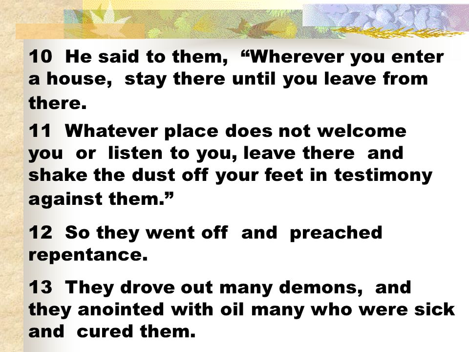 10 He said to them, Wherever you enter a house, stay there until you leave from there. 11 Whatever place does not welcome you or listen to you, leave