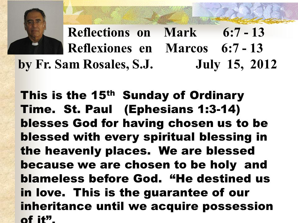 Reflections on Mark 6:7 - 13 Reflexiones en Marcos 6:7 - 13 by Fr. Sam Rosales, S.J. July 15, 2012 This is the 15 th Sunday of Ordinary Time. St. Paul