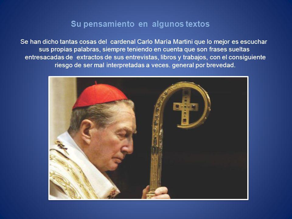 Se han dicho tantas cosas del cardenal Carlo María Martini que lo mejor es escuchar sus propias palabras, siempre teniendo en cuenta que son frases su