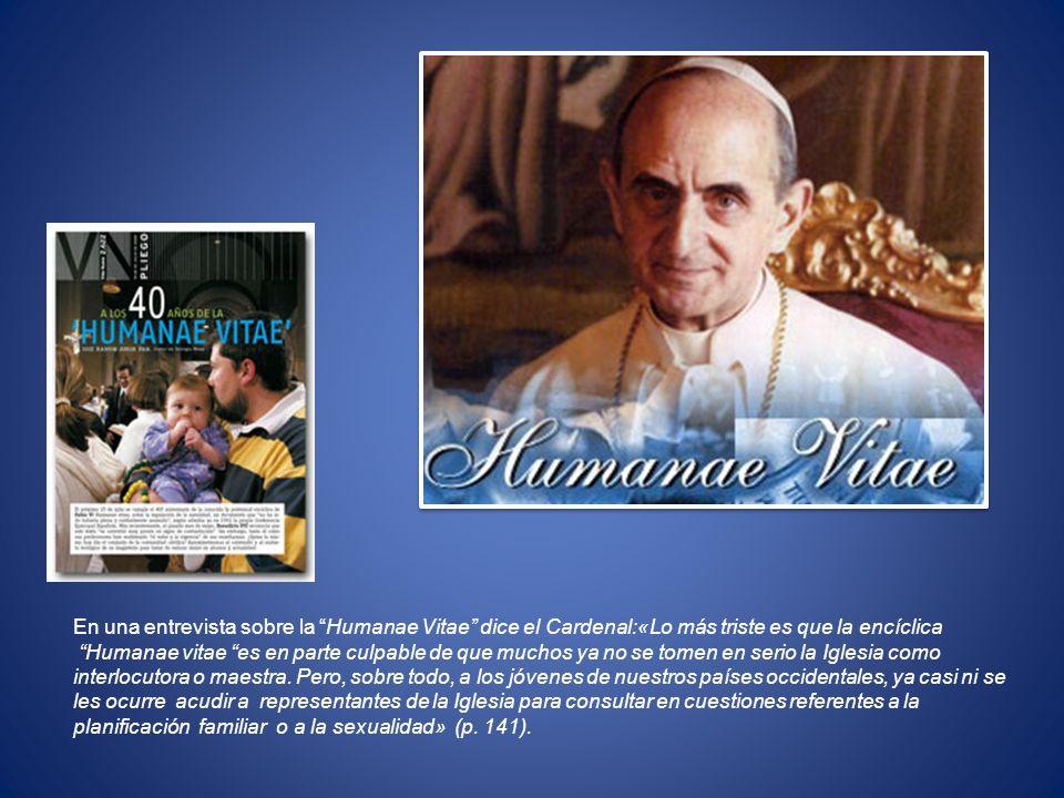 En una entrevista sobre la Humanae Vitae dice el Cardenal:«Lo más triste es que la encíclica Humanae vitae es en parte culpable de que muchos ya no se