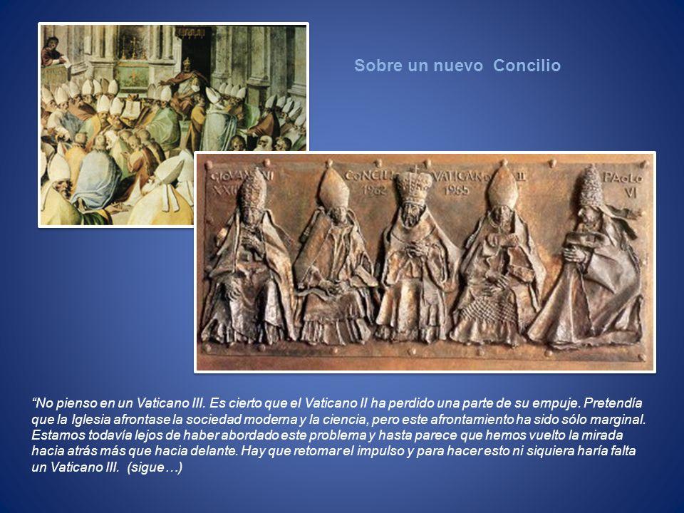 No pienso en un Vaticano III. Es cierto que el Vaticano II ha perdido una parte de su empuje. Pretendía que la Iglesia afrontase la sociedad moderna y