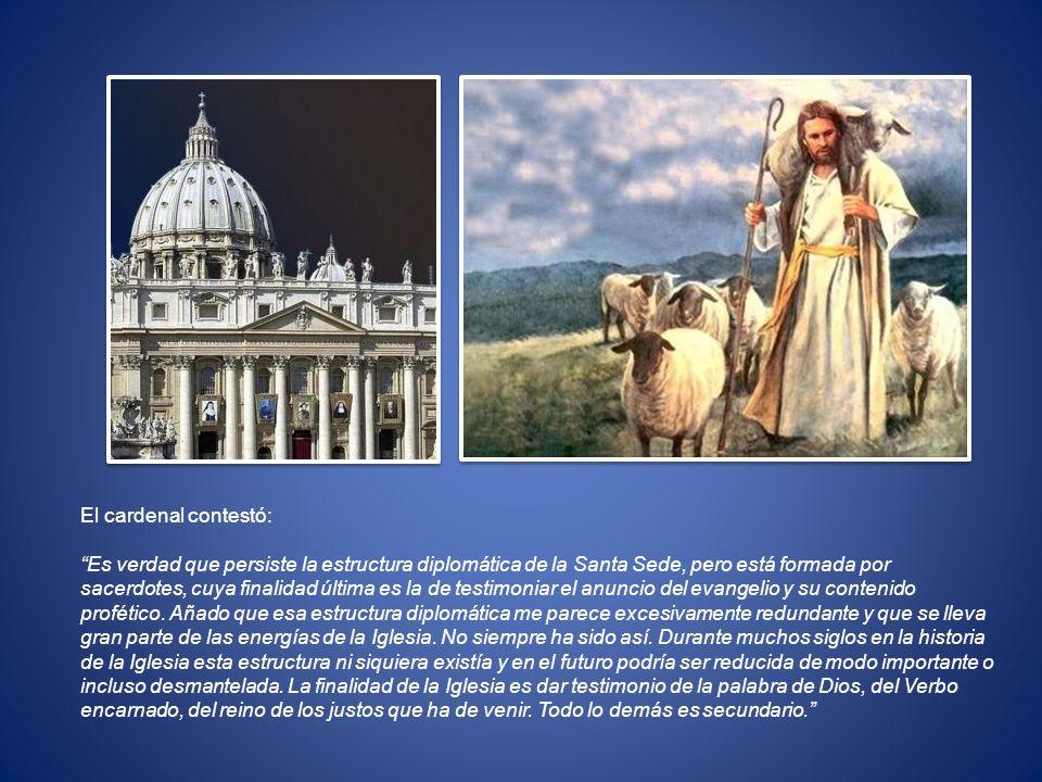 El cardenal contestó: Es verdad que persiste la estructura diplomática de la Santa Sede, pero está formada por sacerdotes, cuya finalidad última es la