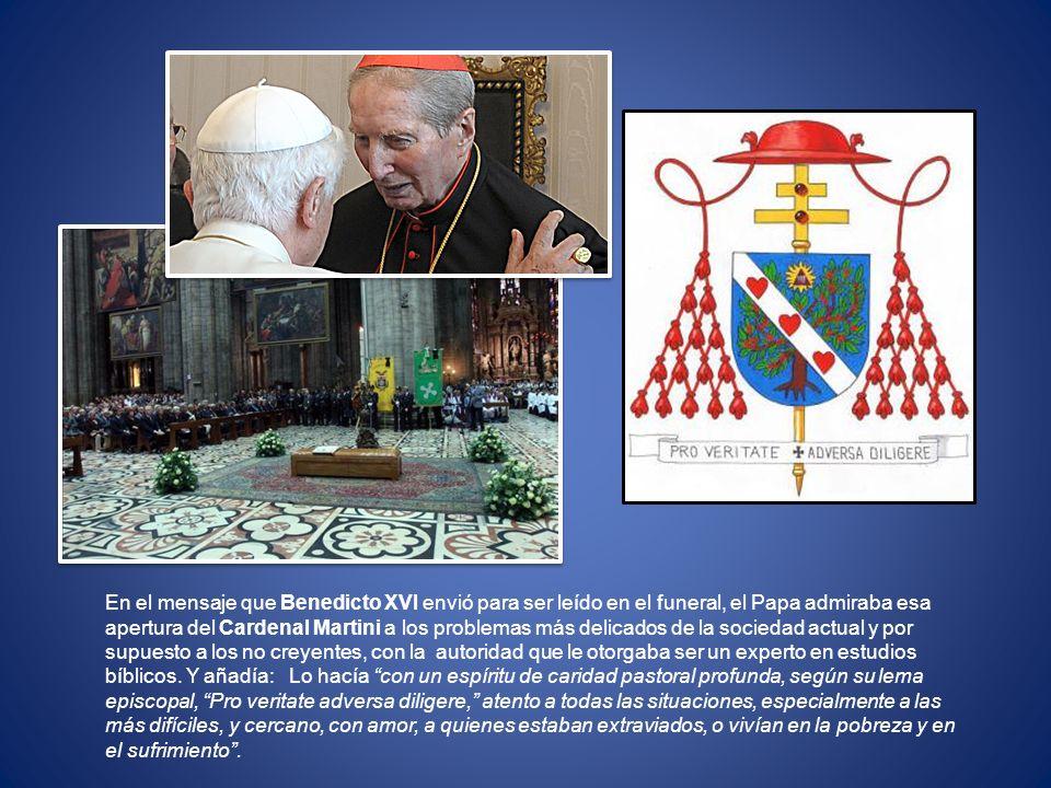 En el mensaje que Benedicto XVI envió para ser leído en el funeral, el Papa admiraba esa apertura del Cardenal Martini a los problemas más delicados d