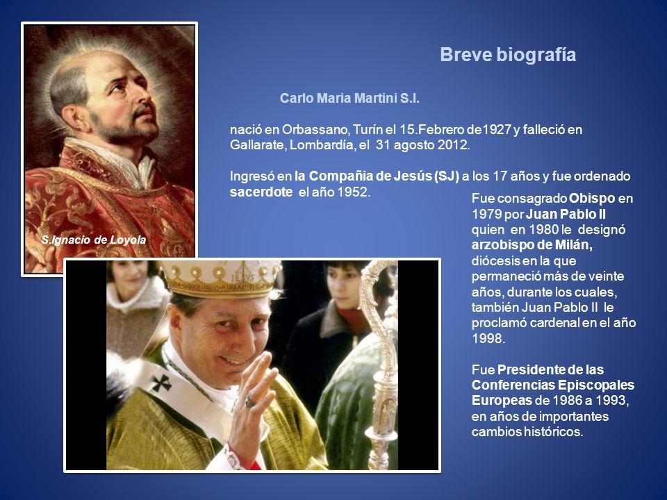 Carlo Maria Martini S.I. nació en Orbassano, Turín el 15.Febrero de1927 y falleció en Gallarate, Lombardía, el 31 agosto 2012. Ingresó en la Compañia