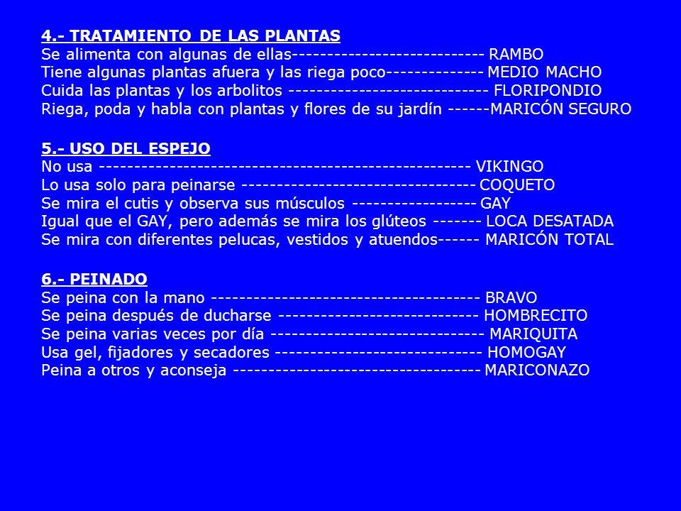 4.- TRATAMIENTO DE LAS PLANTAS Se alimenta con algunas de ellas---------------------------- RAMBO Tiene algunas plantas afuera y las riega poco-------------- MEDIO MACHO Cuida las plantas y los arbolitos ----------------------------- FLORIPONDIO Riega, poda y habla con plantas y flores de su jardín ------MARICÓN SEGURO 5.- USO DEL ESPEJO No usa ------------------------------------------------------ VIKINGO Lo usa solo para peinarse ---------------------------------- COQUETO Se mira el cutis y observa sus músculos ------------------ GAY Igual que el GAY, pero además se mira los glúteos ------- LOCA DESATADA Se mira con diferentes pelucas, vestidos y atuendos------ MARICÓN TOTAL 6.- PEINADO Se peina con la mano --------------------------------------- BRAVO Se peina después de ducharse ----------------------------- HOMBRECITO Se peina varias veces por día ------------------------------- MARIQUITA Usa gel, fijadores y secadores ------------------------------ HOMOGAY Peina a otros y aconseja ------------------------------------ MARICONAZO