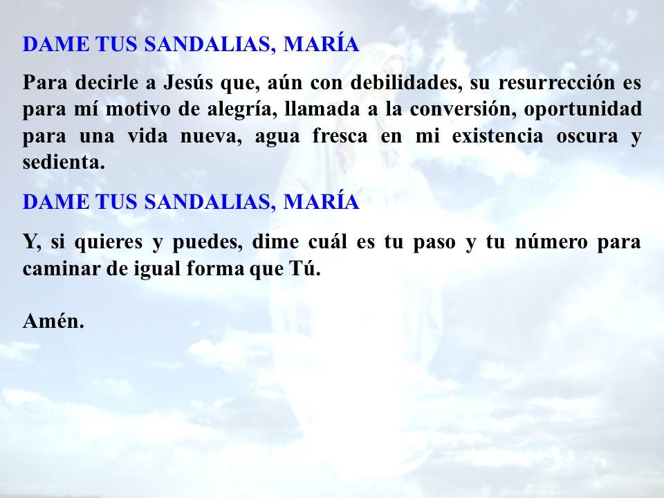 DAME TUS SANDALIAS, MARÍA Para decirle a Jesús que, aún con debilidades, su resurrección es para mí motivo de alegría, llamada a la conversión, oportunidad para una vida nueva, agua fresca en mi existencia oscura y sedienta.
