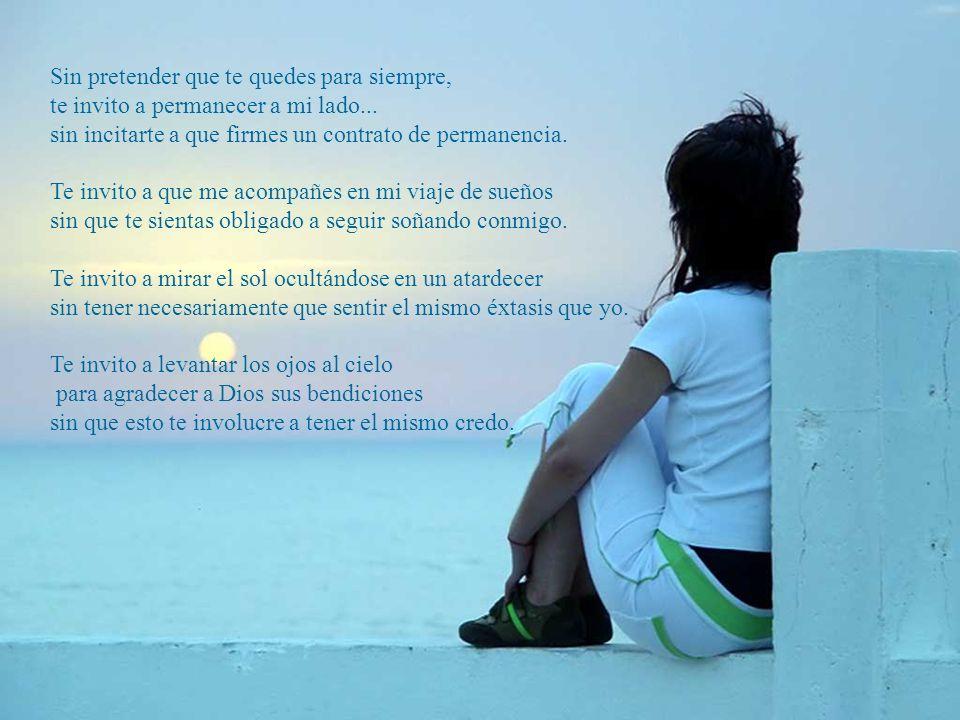 Sin pretender que te quedes para siempre, te invito a permanecer a mi lado...