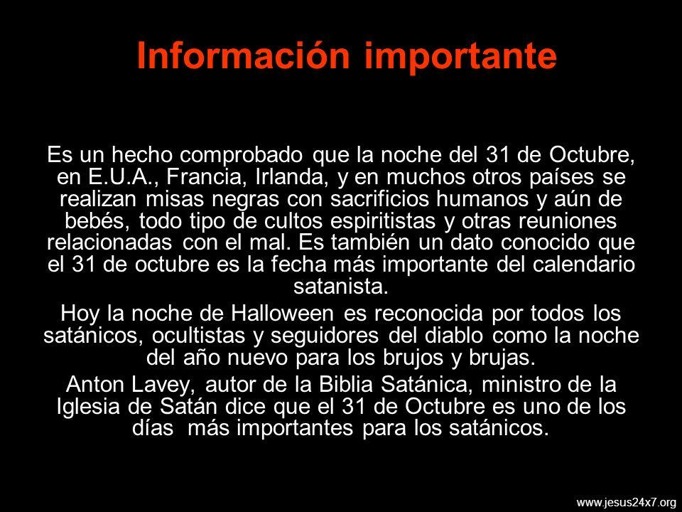www.jesus24x7.org Información importante Es un hecho comprobado que la noche del 31 de Octubre, en E.U.A., Francia, Irlanda, y en muchos otros países se realizan misas negras con sacrificios humanos y aún de bebés, todo tipo de cultos espiritistas y otras reuniones relacionadas con el mal.