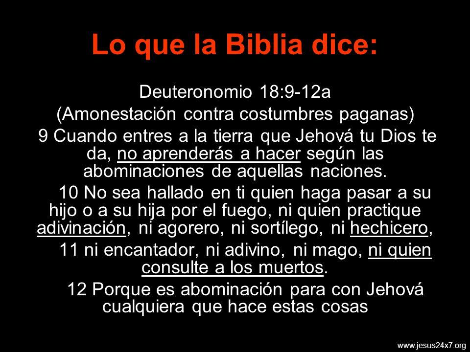 www.jesus24x7.org Deuteronomio 18:9-12a (Amonestación contra costumbres paganas) 9 Cuando entres a la tierra que Jehová tu Dios te da, no aprenderás a hacer según las abominaciones de aquellas naciones.