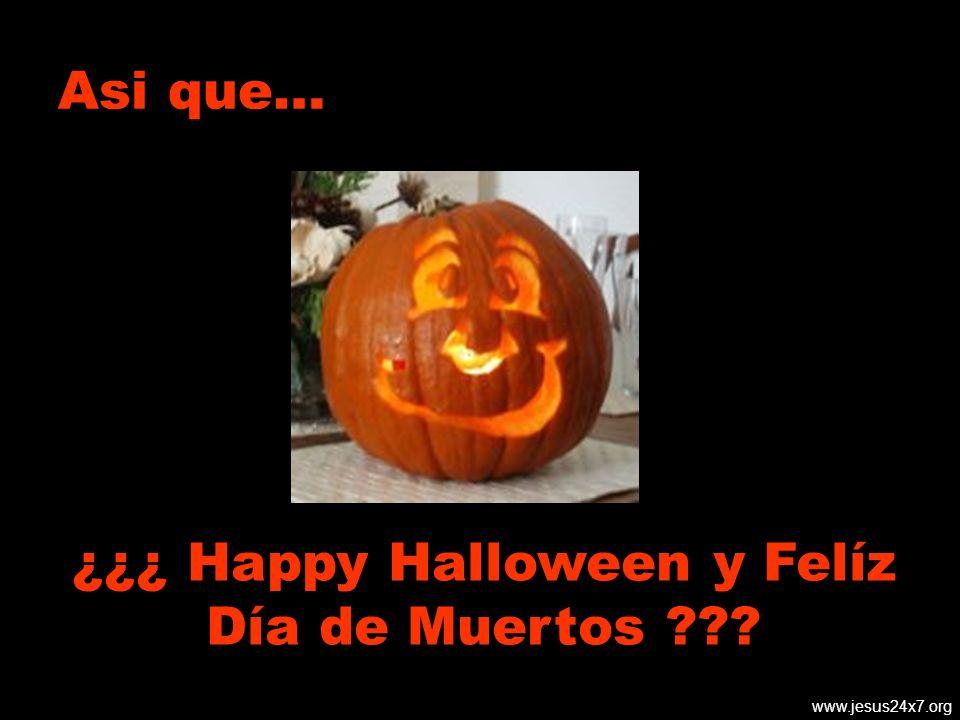 www.jesus24x7.org Asi que… ¿¿¿ Happy Halloween y Felíz Día de Muertos ???