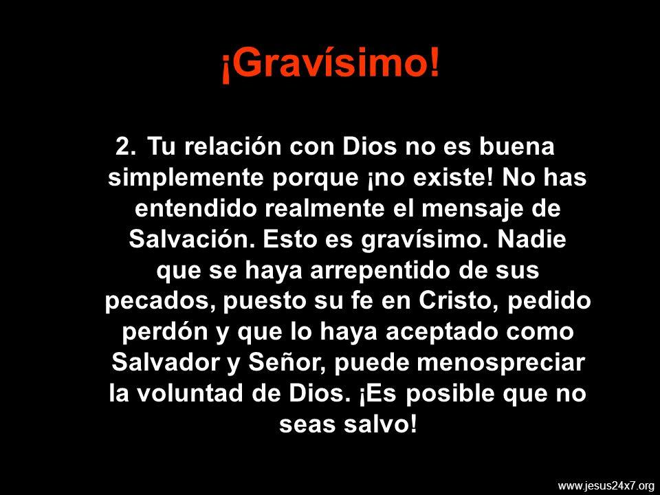 www.jesus24x7.org ¡Gravísimo.2. Tu relación con Dios no es buena simplemente porque ¡no existe.
