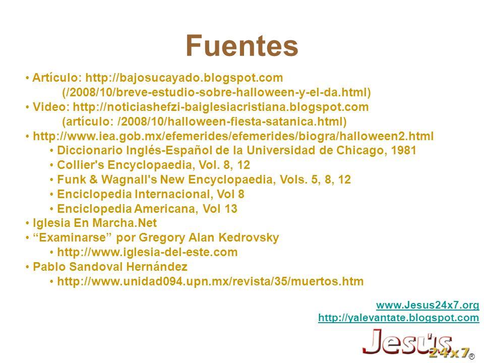 www.jesus24x7.org www.Jesus24x7.org http://yalevantate.blogspot.com Artículo: http://bajosucayado.blogspot.com (/2008/10/breve-estudio-sobre-halloween-y-el-da.html) Video: http://noticiashefzi-baiglesiacristiana.blogspot.com (artículo: /2008/10/halloween-fiesta-satanica.html) http://www.iea.gob.mx/efemerides/efemerides/biogra/halloween2.html Diccionario Inglés-Español de la Universidad de Chicago, 1981 Collier s Encyclopaedia, Vol.
