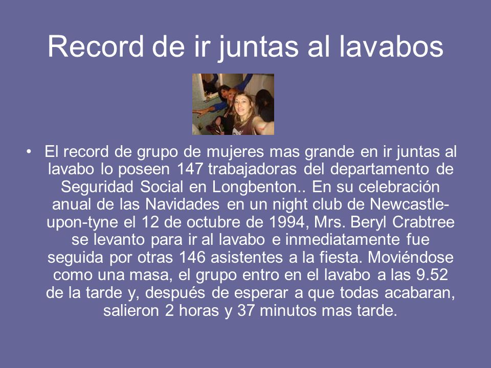 Record de ir juntas al lavabos El record de grupo de mujeres mas grande en ir juntas al lavabo lo poseen 147 trabajadoras del departamento de Segurida
