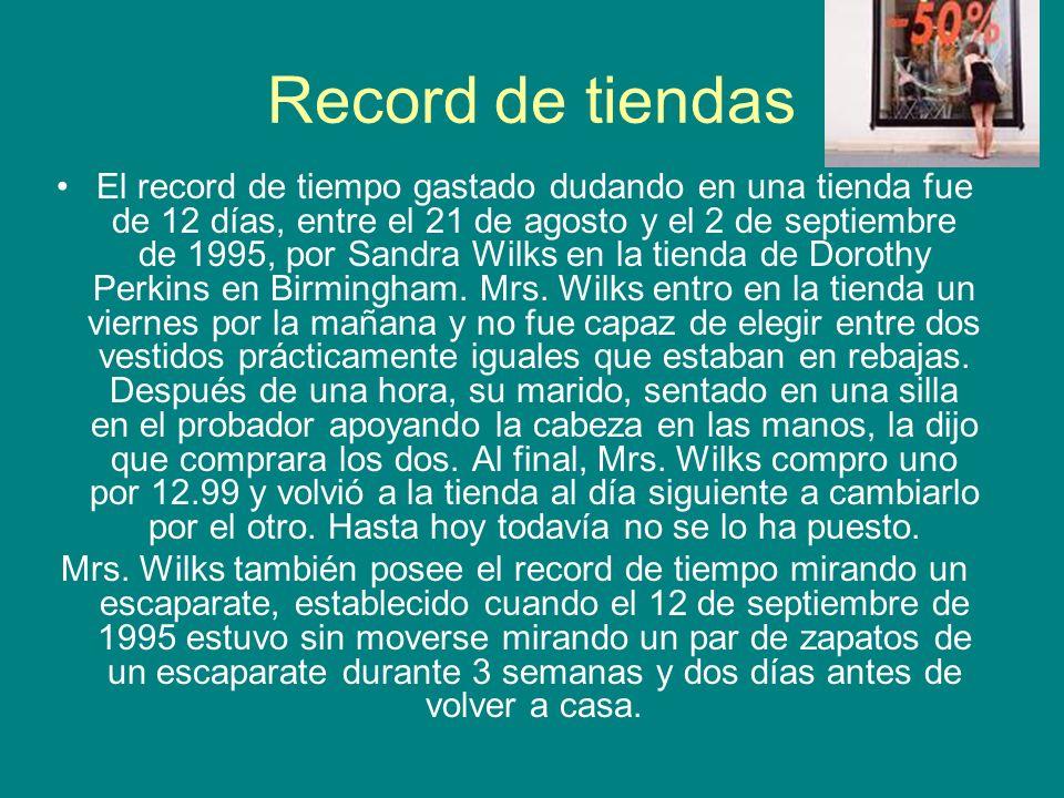 Record de tiendas El record de tiempo gastado dudando en una tienda fue de 12 días, entre el 21 de agosto y el 2 de septiembre de 1995, por Sandra Wil