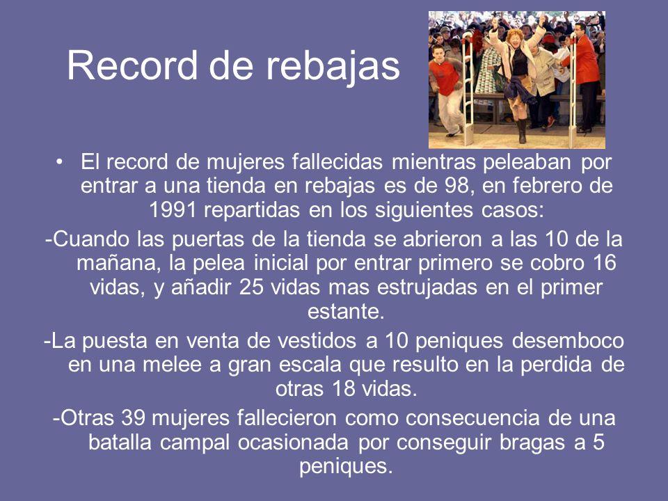 Record de rebajas El record de mujeres fallecidas mientras peleaban por entrar a una tienda en rebajas es de 98, en febrero de 1991 repartidas en los