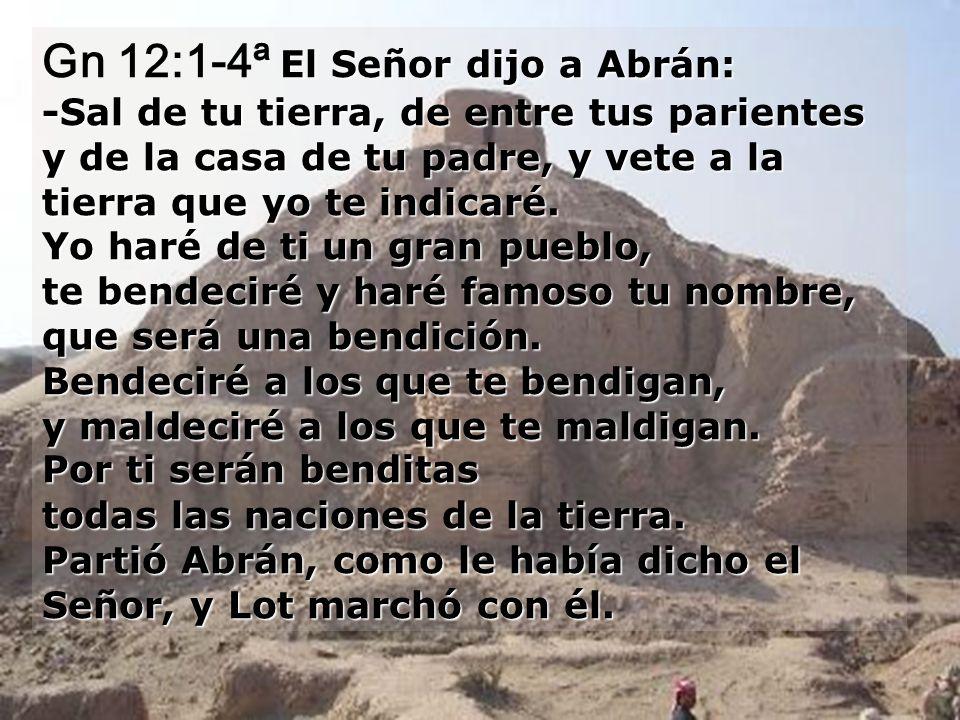 El Señor dijo a Abrán: -Sal de tu tierra, de entre tus parientes y de la casa de tu padre, y vete a la tierra que yo te indicaré.