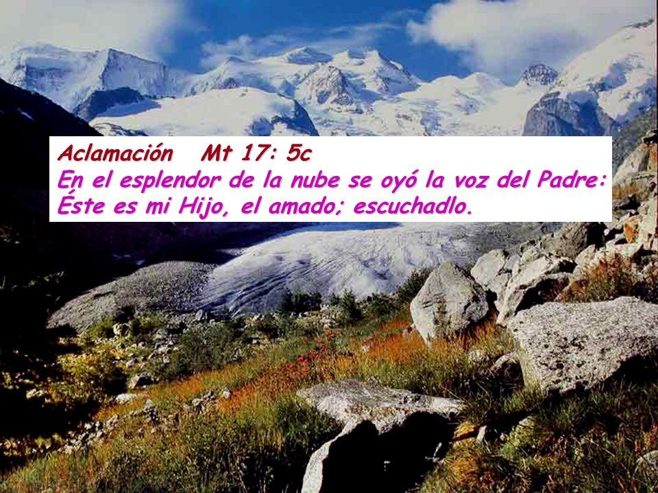 Aclamación Mt 17: 5c En el esplendor de la nube se oyó la voz del Padre: Éste es mi Hijo, el amado; escuchadlo.