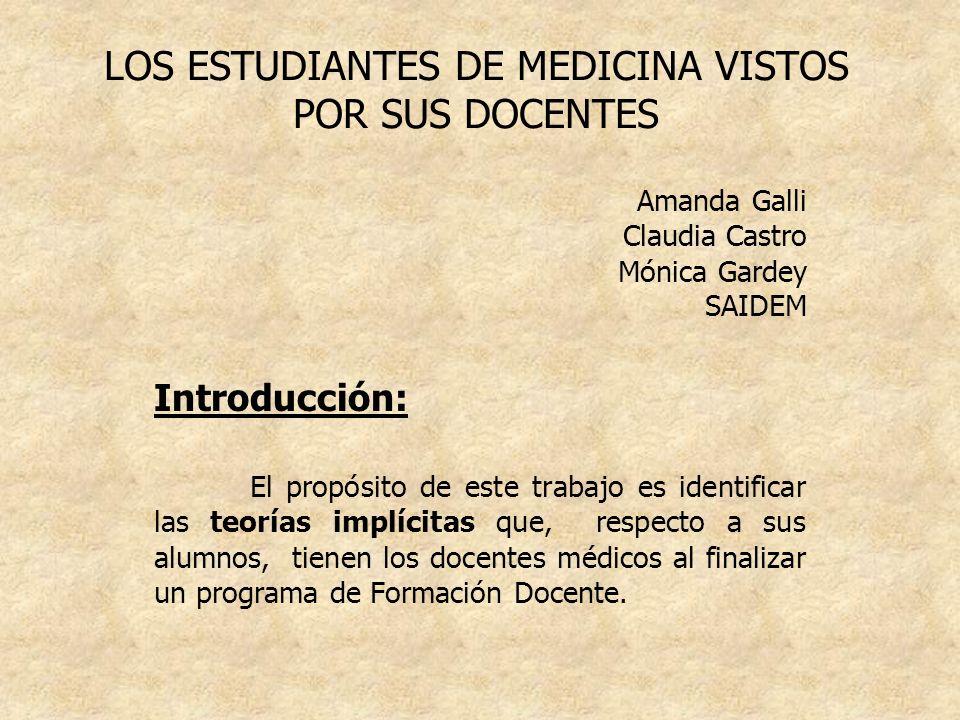 LOS ESTUDIANTES DE MEDICINA VISTOS POR SUS DOCENTES Amanda Galli Claudia Castro Mónica Gardey SAIDEM Introducción: El propósito de este trabajo es ide