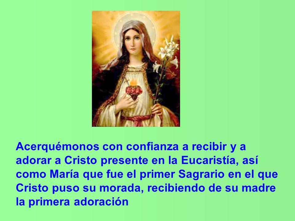 Acerquémonos con confianza a recibir y a adorar a Cristo presente en la Eucaristía, así como María que fue el primer Sagrario en el que Cristo puso su morada, recibiendo de su madre la primera adoración