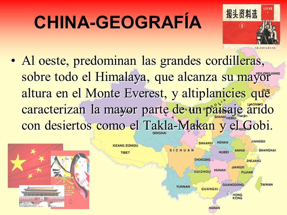 CHINA-GEOGRAFÍA Al oeste, predominan las grandes cordilleras, sobre todo el Himalaya, que alcanza su mayor altura en el Monte Everest, y altiplanicies que caracterizan la mayor parte de un paisaje árido con desiertos como el Takla-Makan y el Gobi.