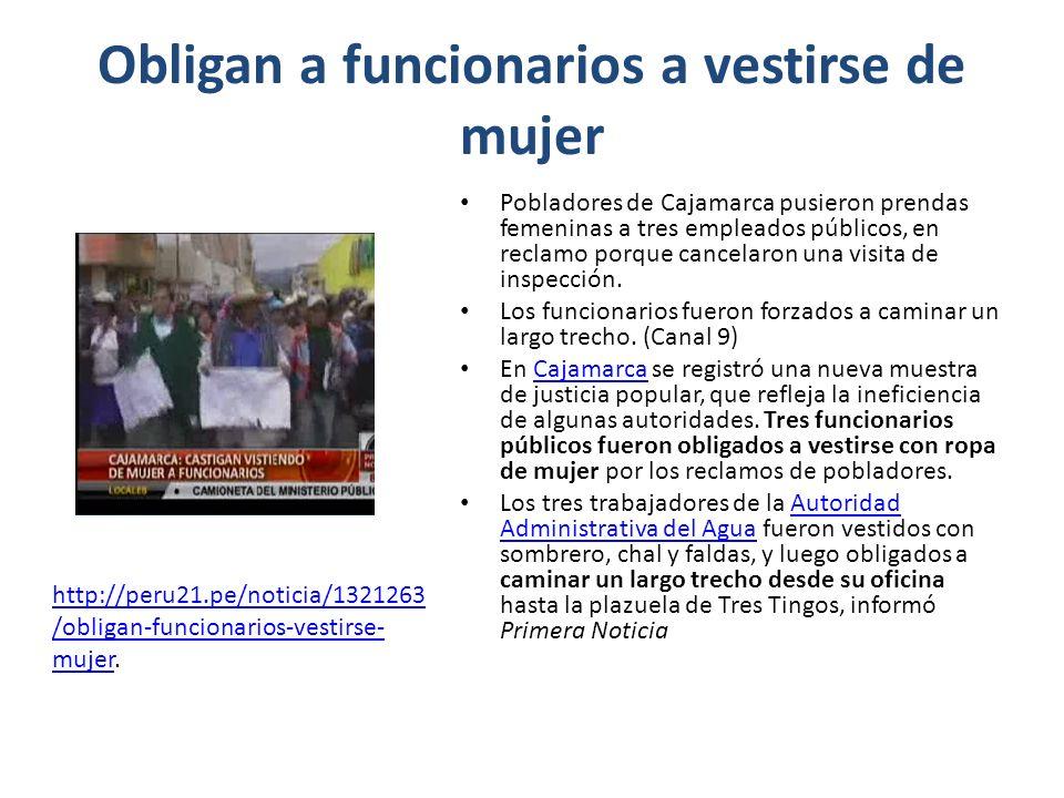 Obligan a funcionarios a vestirse de mujer Pobladores de Cajamarca pusieron prendas femeninas a tres empleados públicos, en reclamo porque cancelaron una visita de inspección.